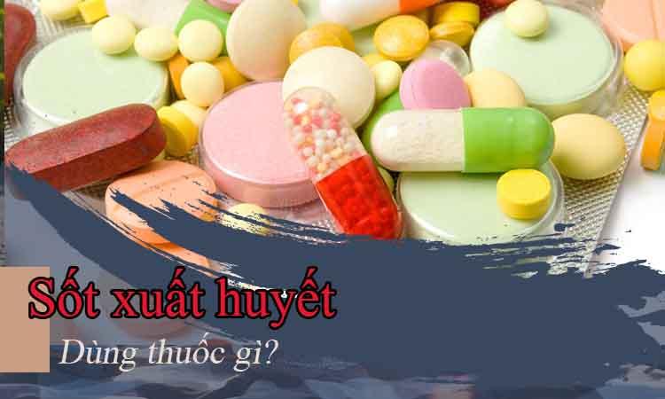 Thuốc điều trị sốt xuất huyết - Những lưu ý cần biết 1