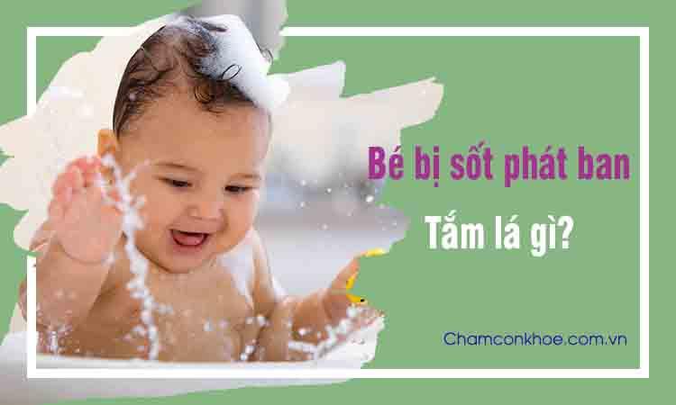 Trẻ bị sốt phát ban tắm lá gì? 1