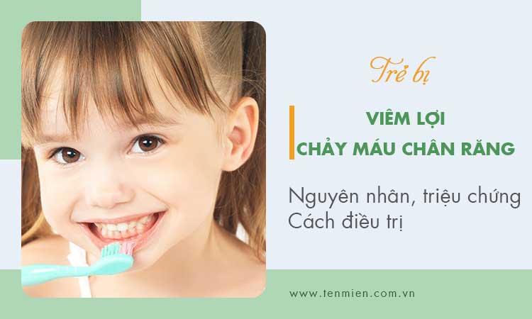 Viêm lợi chảy máu chân răng ở trẻ 1